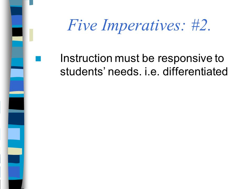 Five Imperatives: #2. Instruction must be responsive to students' needs. i.e. differentiated
