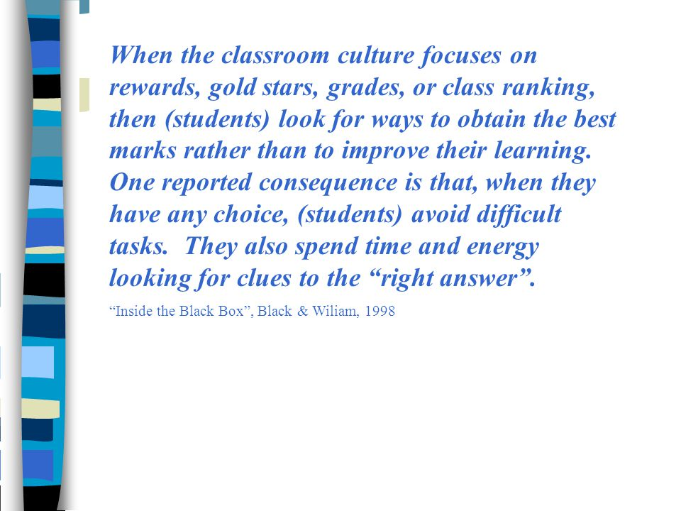When the classroom culture focuses on rewards, gold stars, grades, or class ranking, then (students) look for ways to obtain the best marks rather than to improve their learning. One reported consequence is that, when they have any choice, (students) avoid difficult tasks. They also spend time and energy looking for clues to the right answer .
