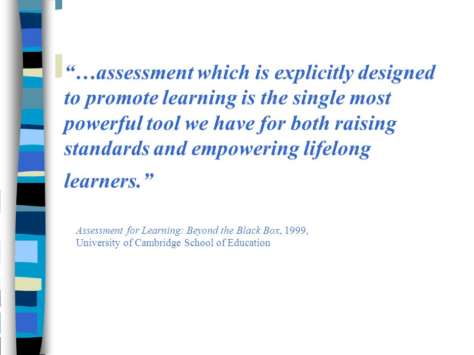 …assessment which is explicitly designed to promote learning is the single most powerful tool we have for both raising standards and empowering lifelong learners.