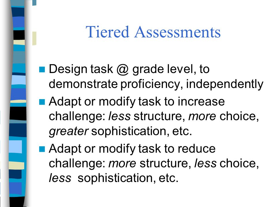Tiered Assessments Design task @ grade level, to demonstrate proficiency, independently.