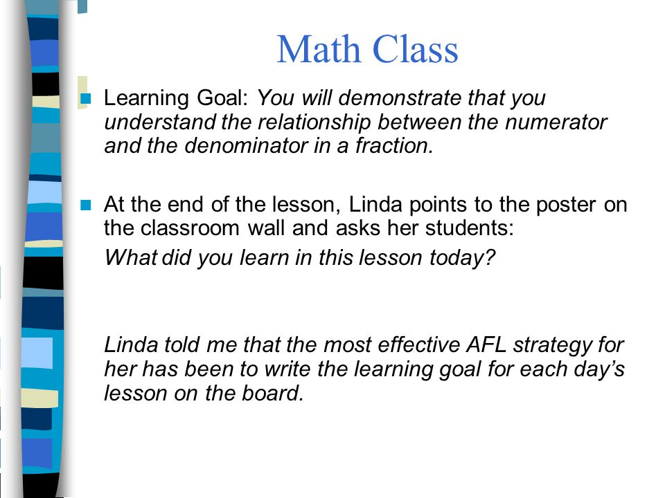 Math Class Learning Goal: You will demonstrate that you understand the relationship between the numerator and the denominator in a fraction.