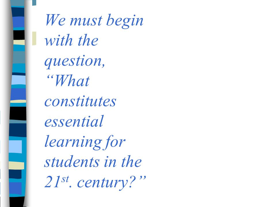 We must begin with the question, What constitutes essential learning for students in the 21st.