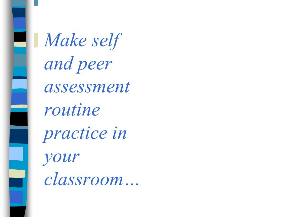 Make self and peer assessment routine practice in your classroom…