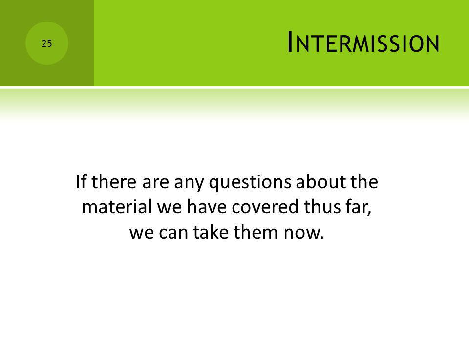 IntermissionIf there are any questions about the material we have covered thus far, we can take them now.