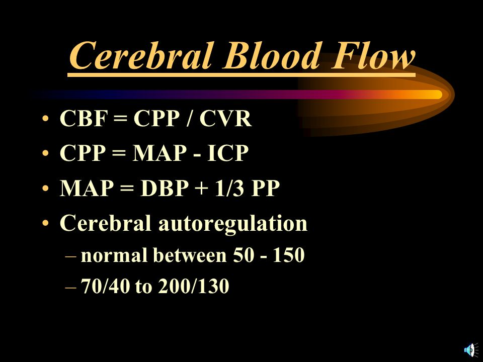 Cerebral Blood Flow CBF = CPP / CVR CPP = MAP - ICP MAP = DBP + 1/3 PP