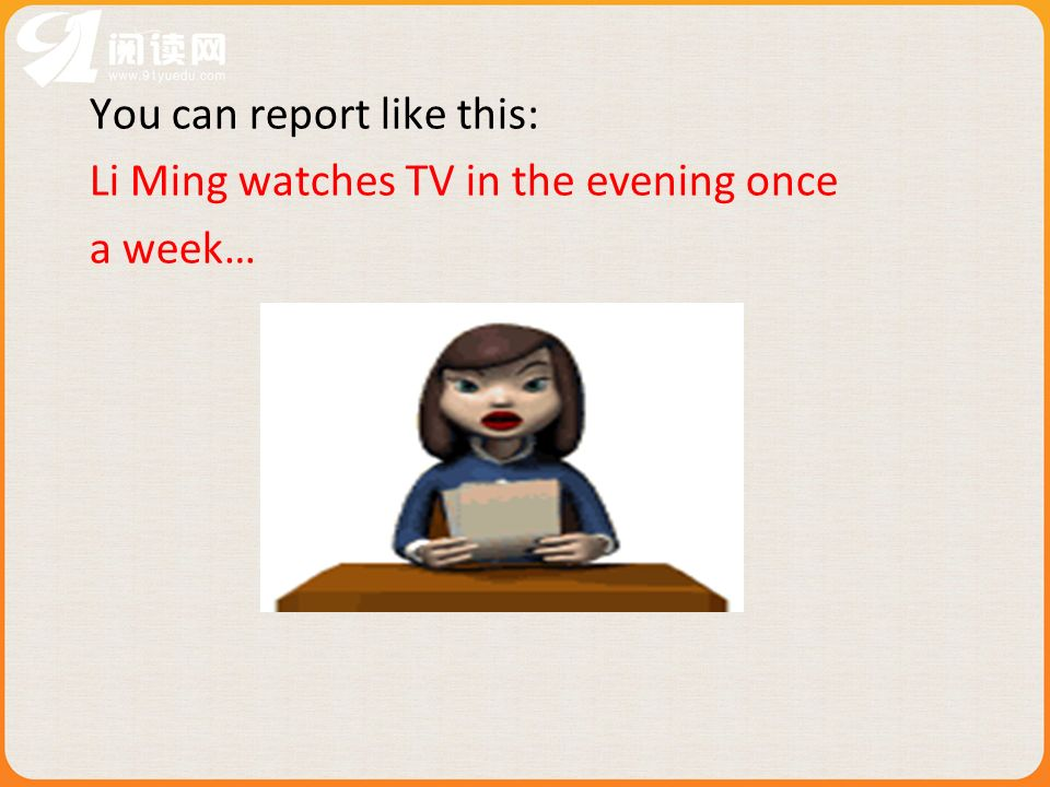 You can report like this: Li Ming watches TV in the evening once