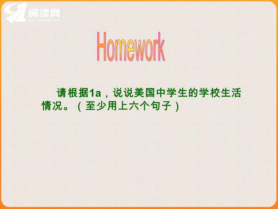 Homework 请根据1a,说说美国中学生的学校生活 情况。(至少用上六个句子)