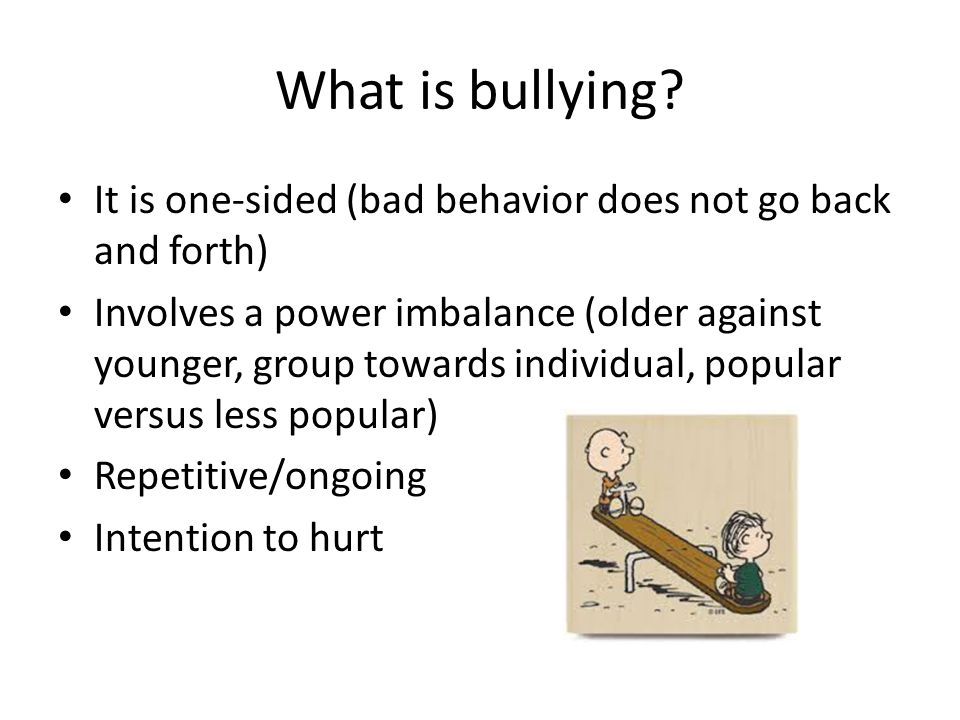 What is bullying It is one-sided (bad behavior does not go back and forth)
