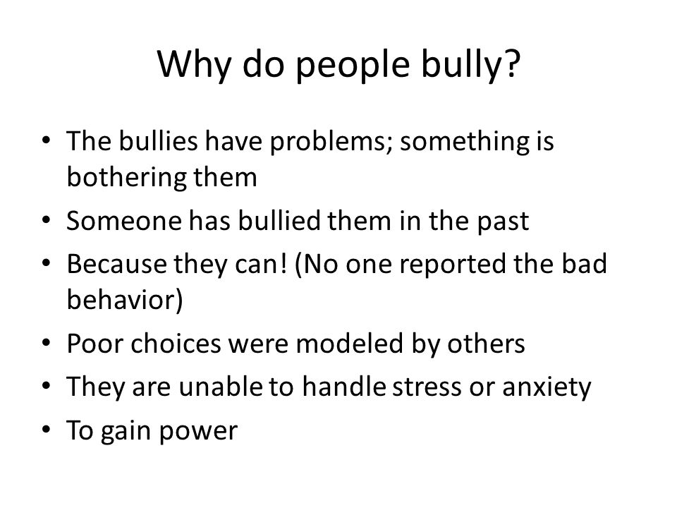 Why do people bully The bullies have problems; something is bothering them. Someone has bullied them in the past.