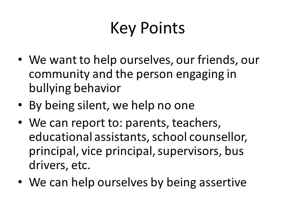 Key Points We want to help ourselves, our friends, our community and the person engaging in bullying behavior.