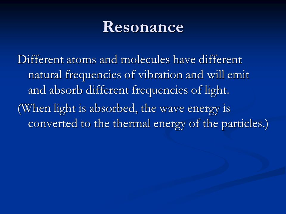 Resonance Different atoms and molecules have different natural frequencies of vibration and will emit and absorb different frequencies of light.