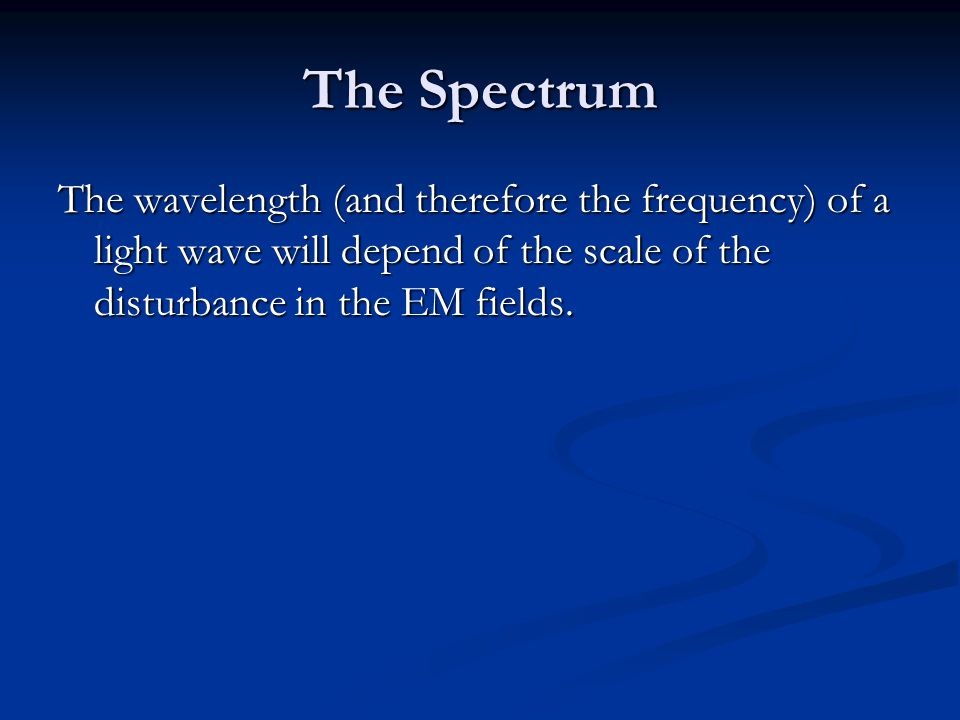The Spectrum The wavelength (and therefore the frequency) of a light wave will depend of the scale of the disturbance in the EM fields.