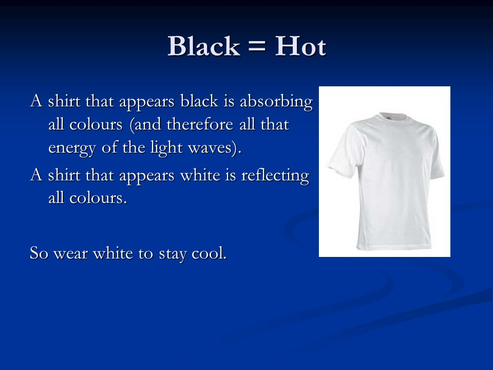 Black = Hot A shirt that appears black is absorbing all colours (and therefore all that energy of the light waves).
