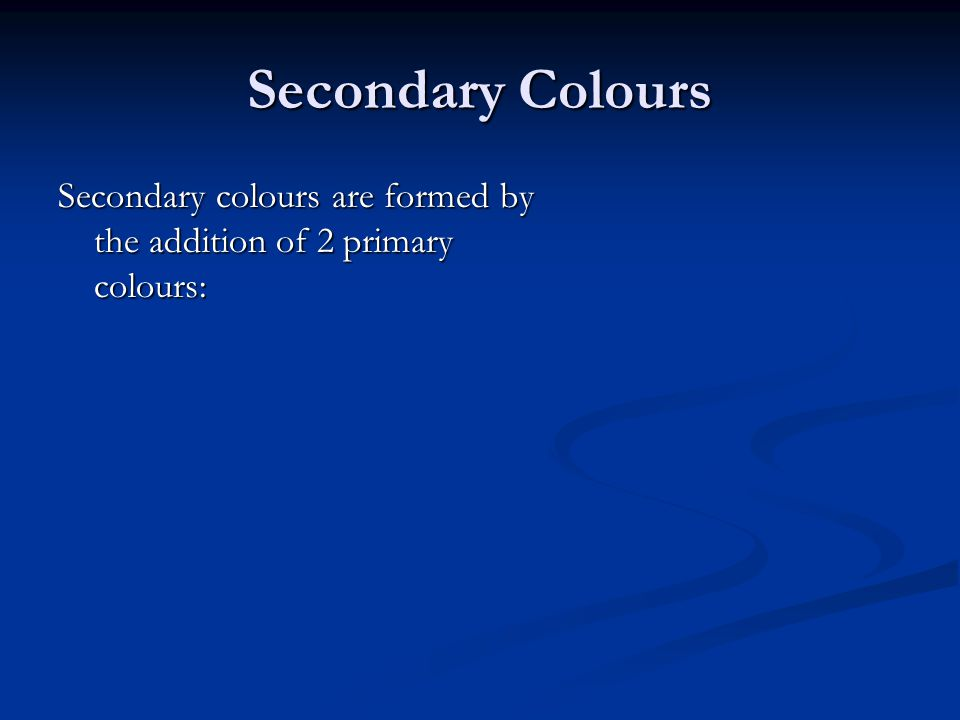 Secondary Colours Secondary colours are formed by the addition of 2 primary colours: