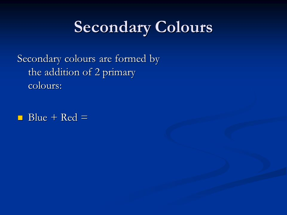 Secondary Colours Secondary colours are formed by the addition of 2 primary colours: Blue + Red =