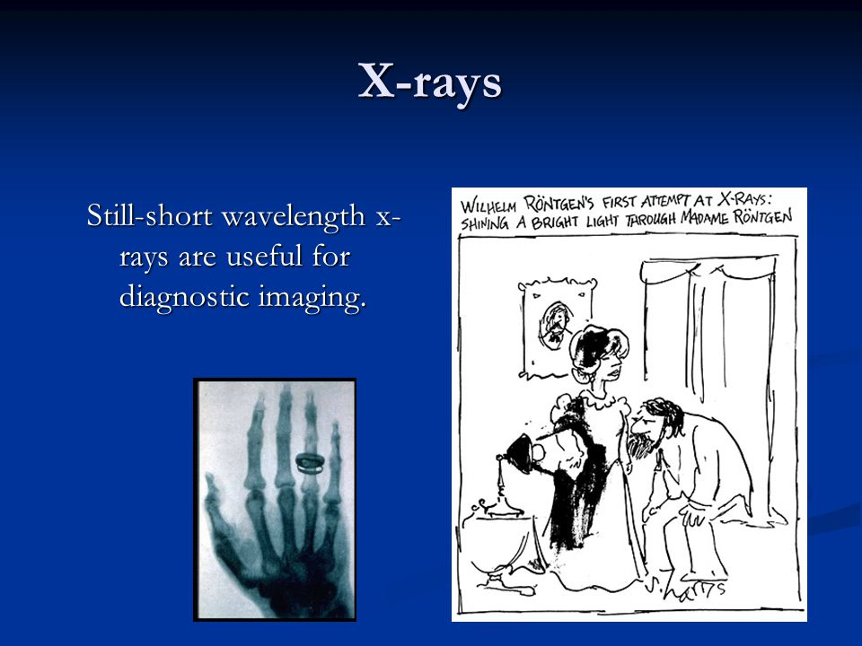 X-rays Still-short wavelength x-rays are useful for diagnostic imaging.