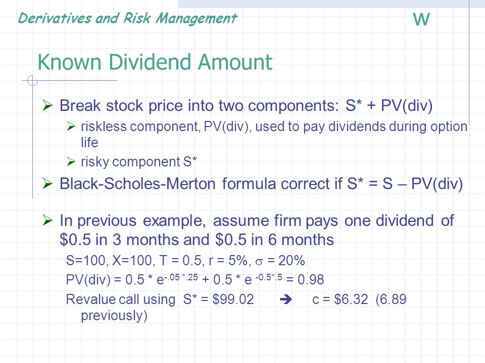 Known Dividend Amount Break stock price into two components: S* + PV(div) riskless component, PV(div), used to pay dividends during option life.