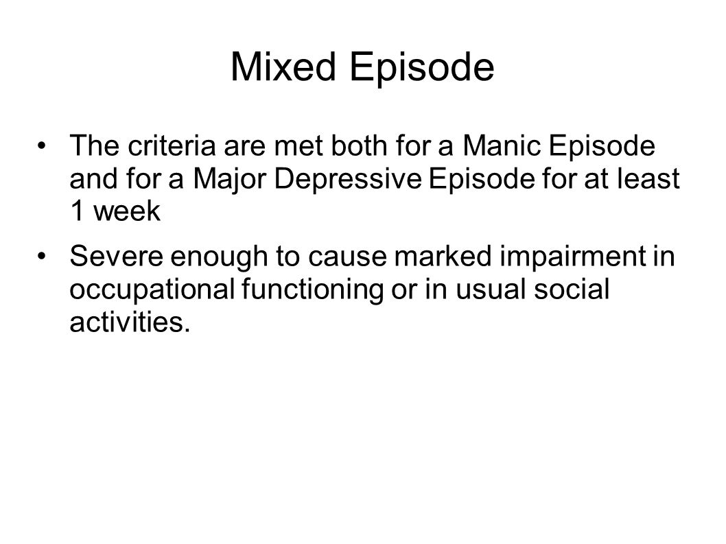 Mixed Episode The criteria are met both for a Manic Episode and for a Major Depressive Episode for at least 1 week.