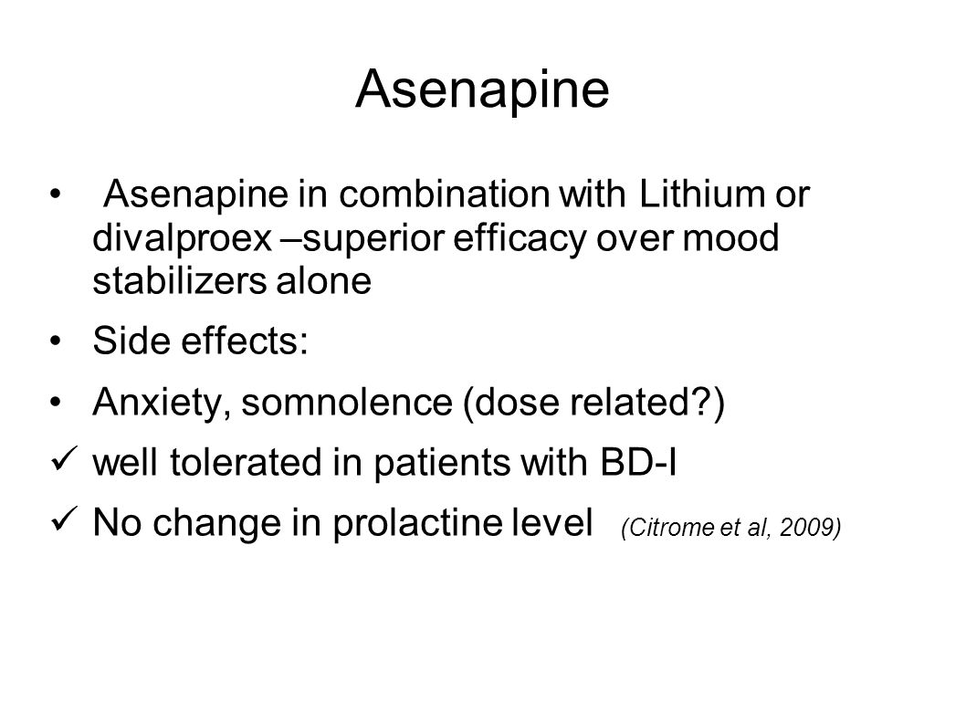 Asenapine Asenapine in combination with Lithium or divalproex –superior efficacy over mood stabilizers alone.