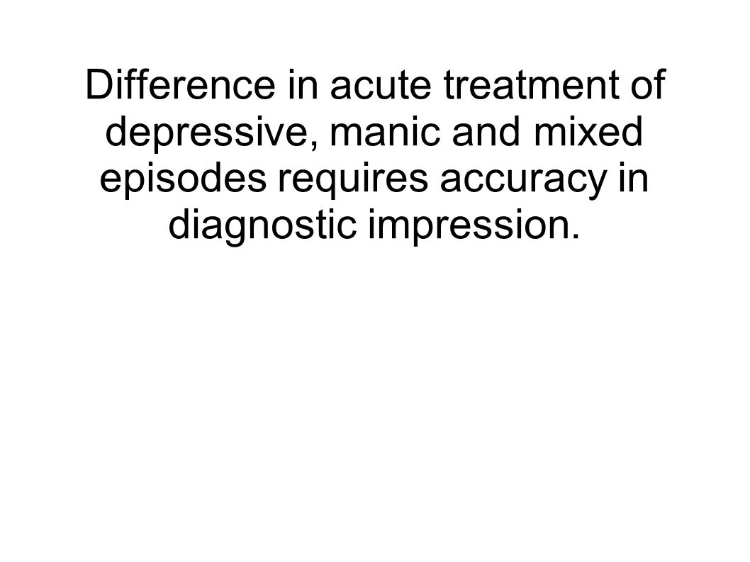 Difference in acute treatment of depressive, manic and mixed episodes requires accuracy in diagnostic impression.