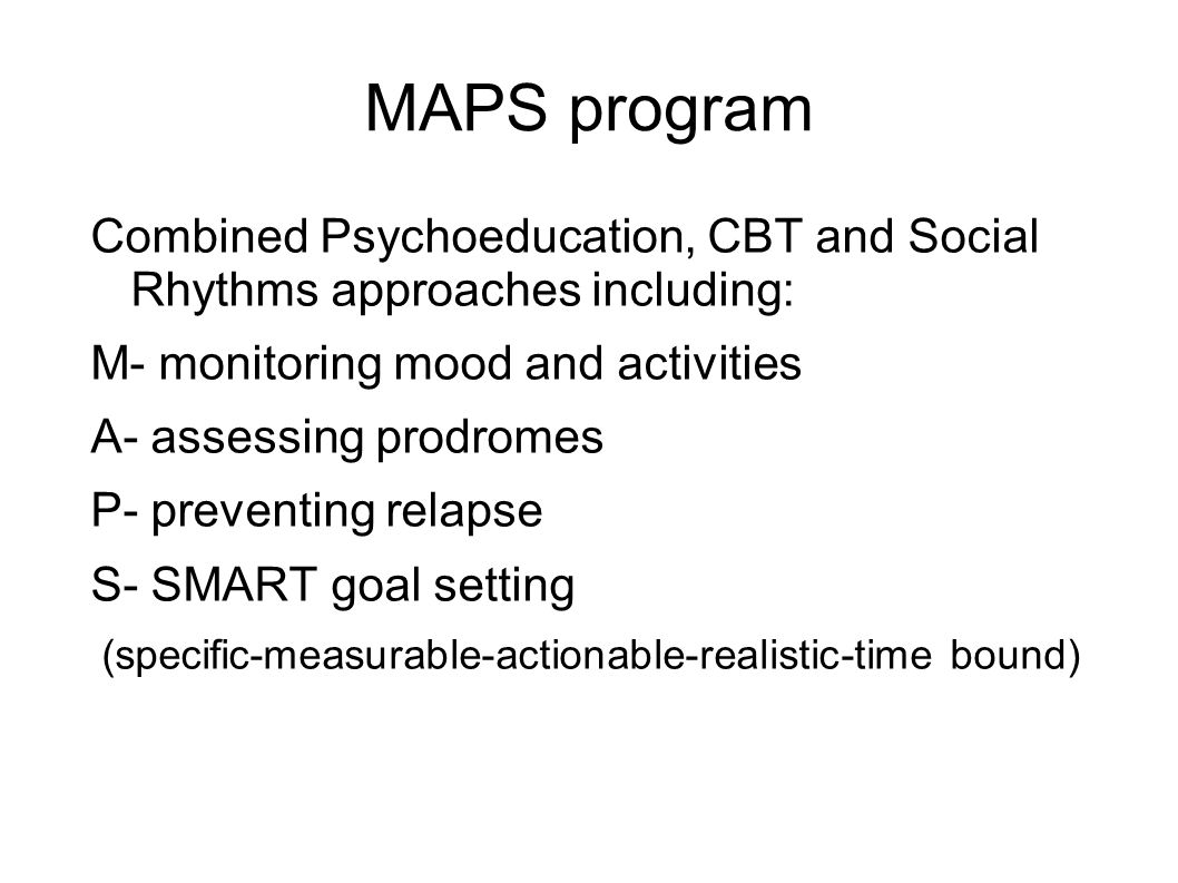 MAPS program Combined Psychoeducation, CBT and Social Rhythms approaches including: M- monitoring mood and activities.