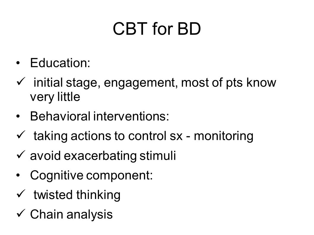 CBT for BD Education: initial stage, engagement, most of pts know very little. Behavioral interventions: