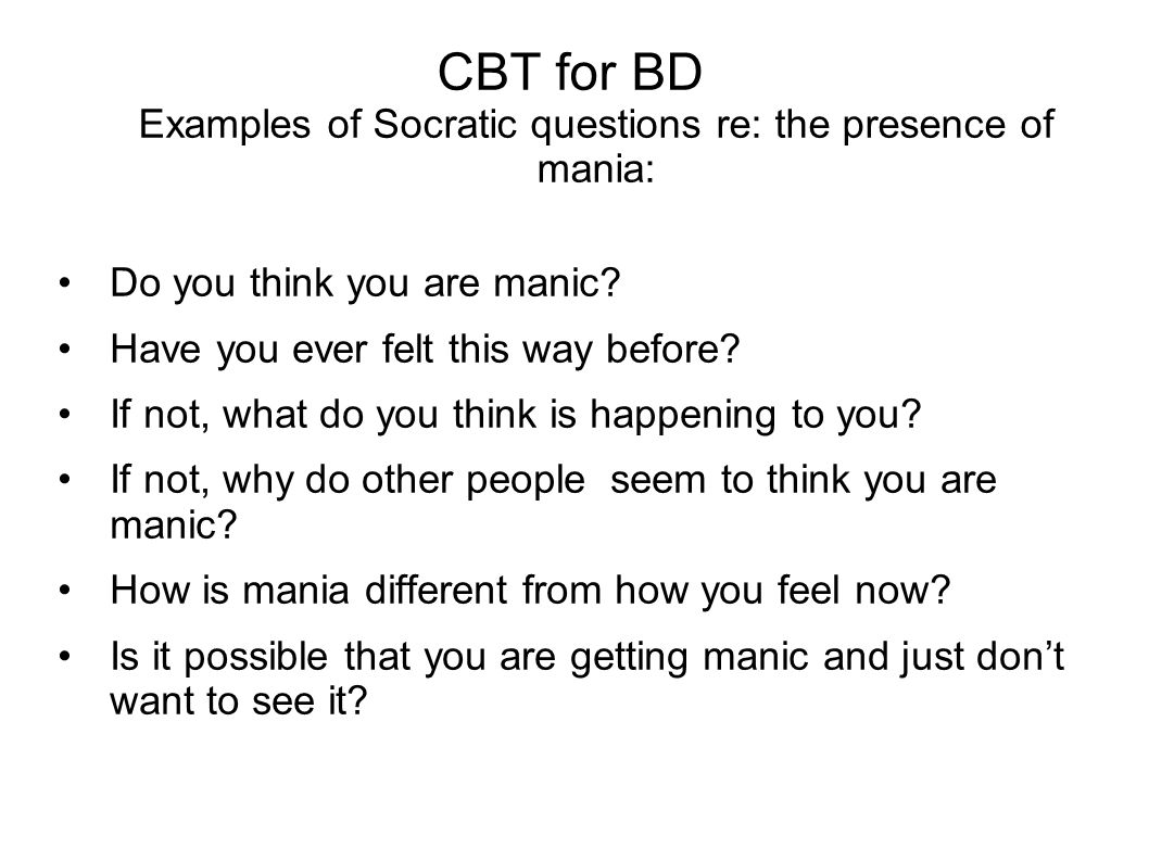 CBT for BD Examples of Socratic questions re: the presence of mania: