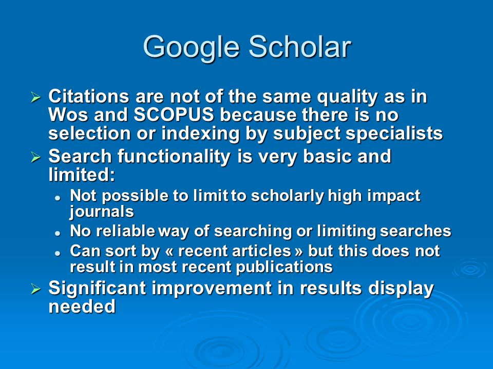 Google Scholar Citations are not of the same quality as in Wos and SCOPUS because there is no selection or indexing by subject specialists.