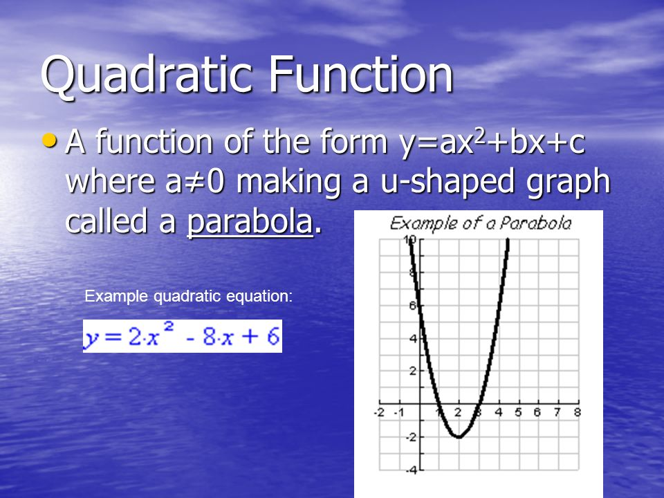 Quadratic Function A function of the form y=ax2+bx+c where a≠0 making a u-shaped graph called a parabola.