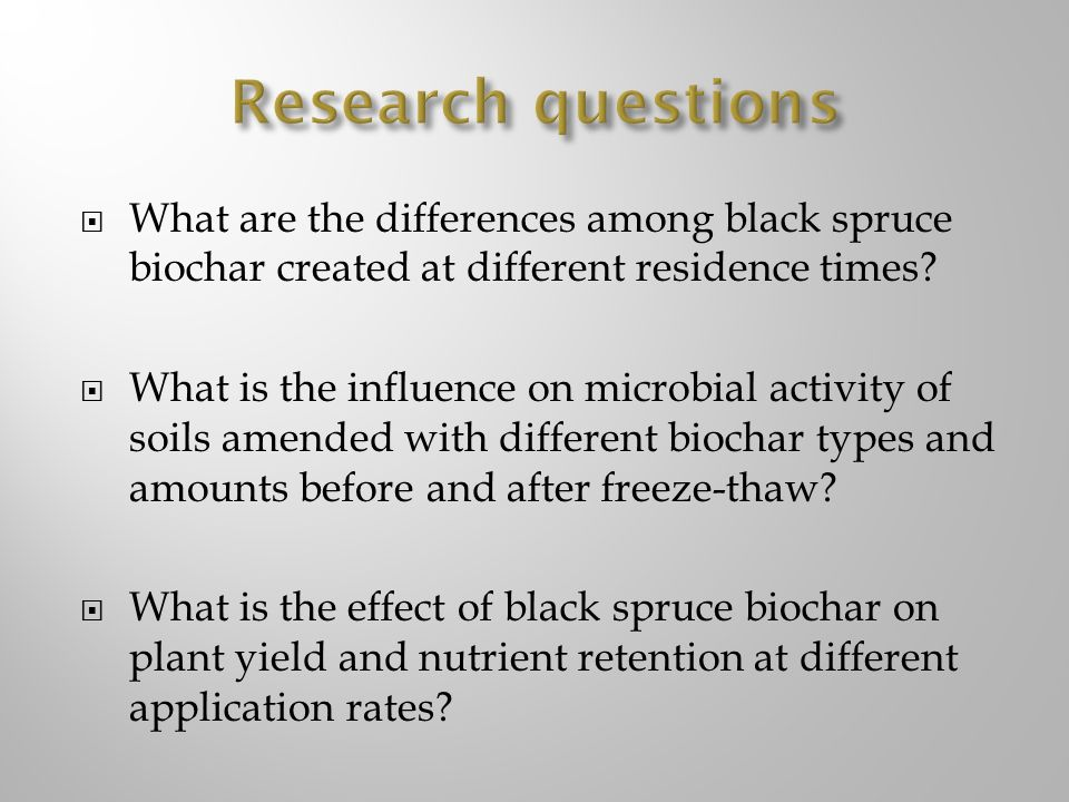 Research questions What are the differences among black spruce biochar created at different residence times
