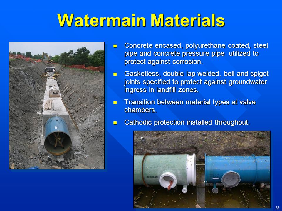 Watermain Materials Concrete encased, polyurethane coated, steel pipe and concrete pressure pipe utilized to protect against corrosion.