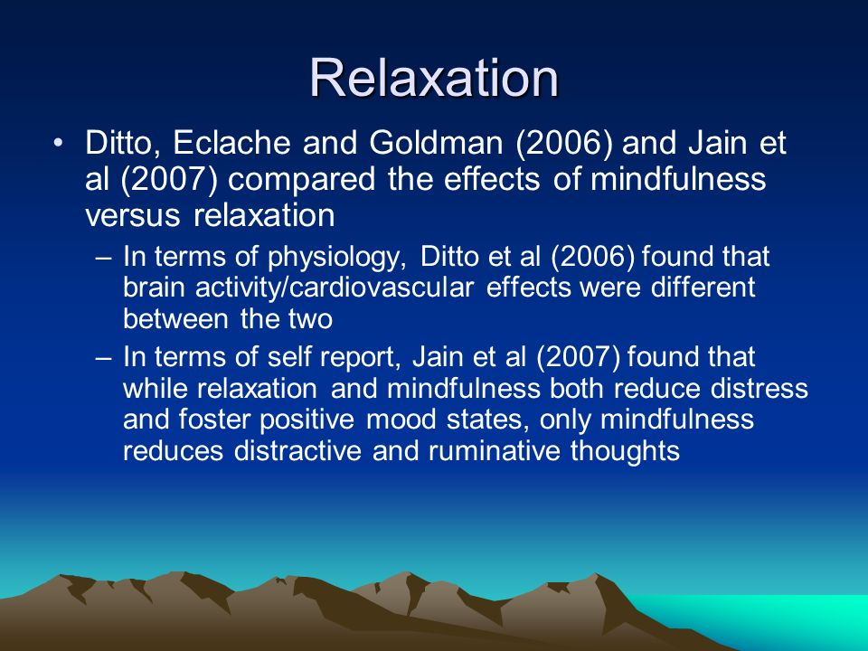 Relaxation Ditto, Eclache and Goldman (2006) and Jain et al (2007) compared the effects of mindfulness versus relaxation.