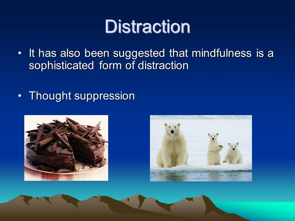 Distraction It has also been suggested that mindfulness is a sophisticated form of distraction.