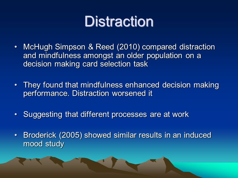 Distraction McHugh Simpson & Reed (2010) compared distraction and mindfulness amongst an older population on a decision making card selection task.