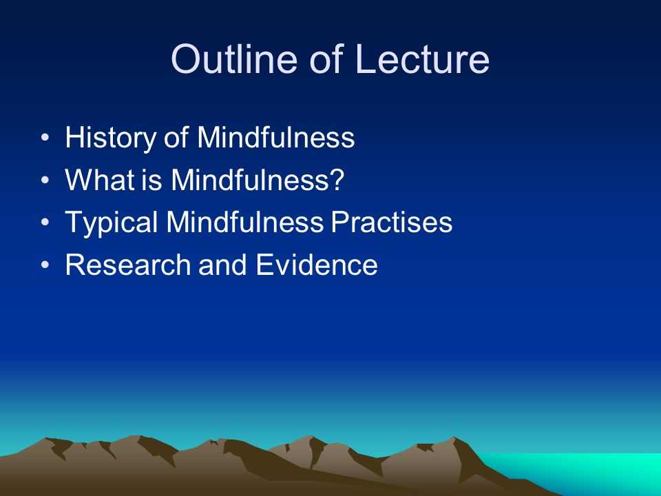 Outline of Lecture History of Mindfulness What is Mindfulness