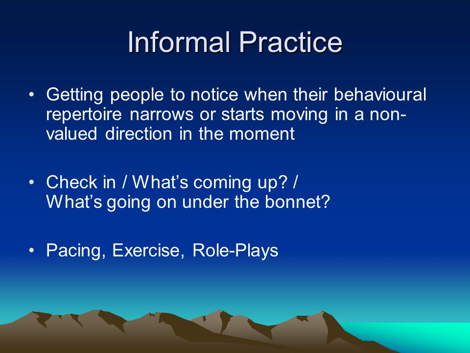 Informal Practice Getting people to notice when their behavioural repertoire narrows or starts moving in a non-valued direction in the moment.