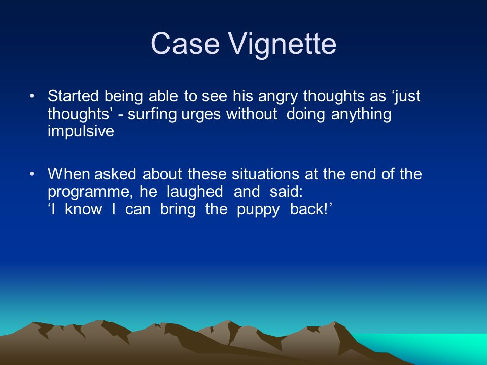 Case Vignette Started being able to see his angry thoughts as 'just thoughts' - surfing urges without doing anything impulsive.