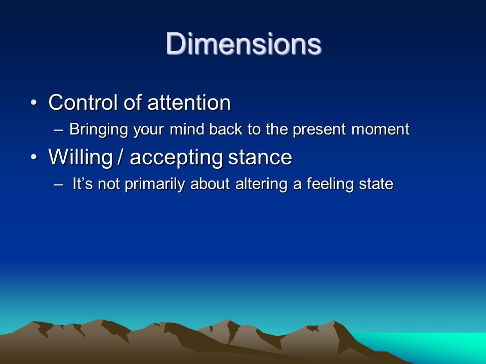 Dimensions Control of attention Willing / accepting stance