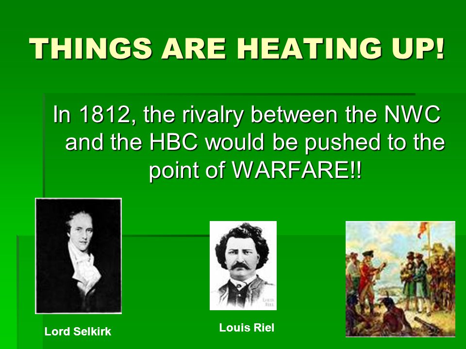 THINGS ARE HEATING UP! In 1812, the rivalry between the NWC and the HBC would be pushed to the point of WARFARE!!