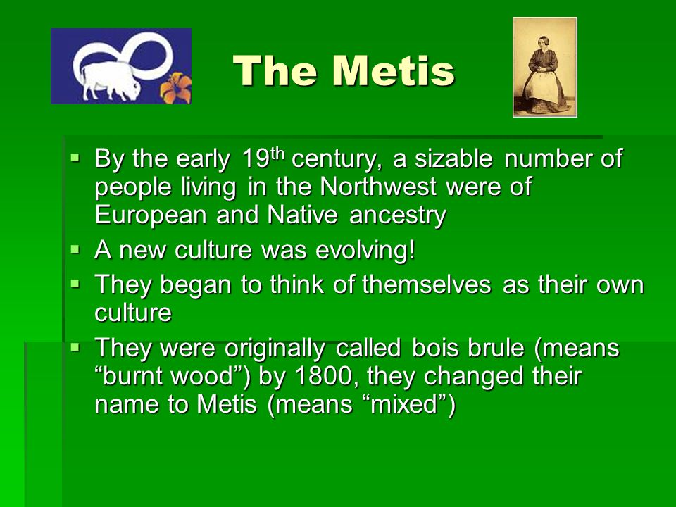 The Metis By the early 19th century, a sizable number of people living in the Northwest were of European and Native ancestry.