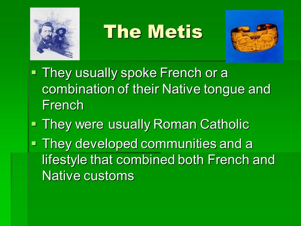 The Metis They usually spoke French or a combination of their Native tongue and French. They were usually Roman Catholic.