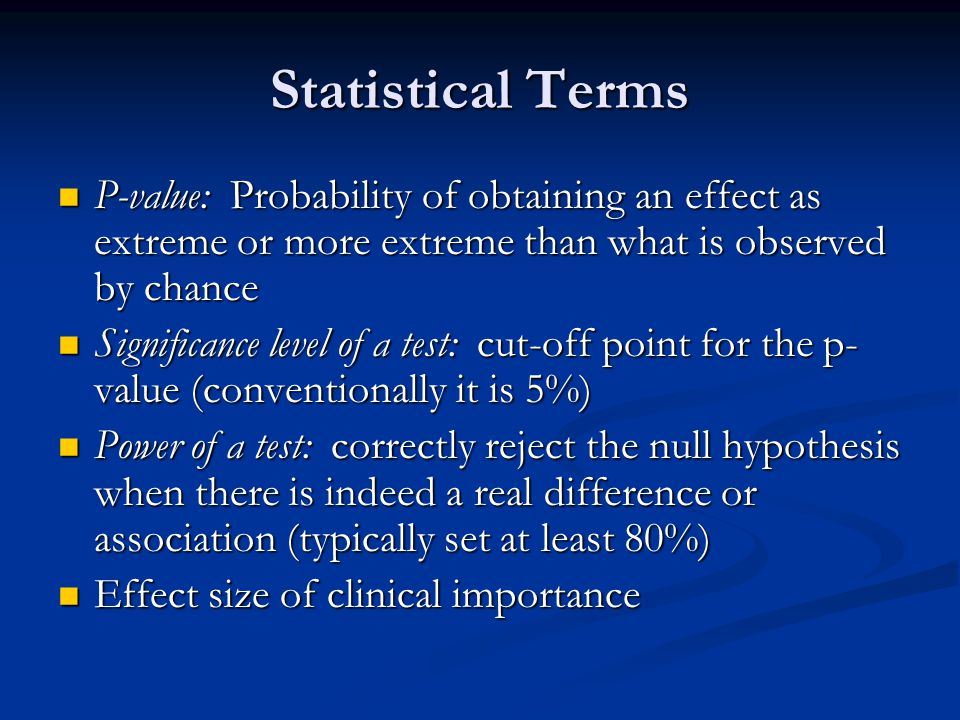 Statistical Terms P-value: Probability of obtaining an effect as extreme or more extreme than what is observed by chance.