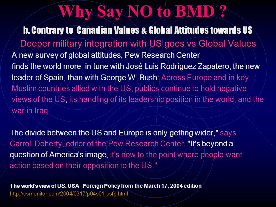 Why Say NO to BMD b. Contrary to Canadian Values & Global Attitudes towards US. Deeper military integration with US goes vs Global Values.