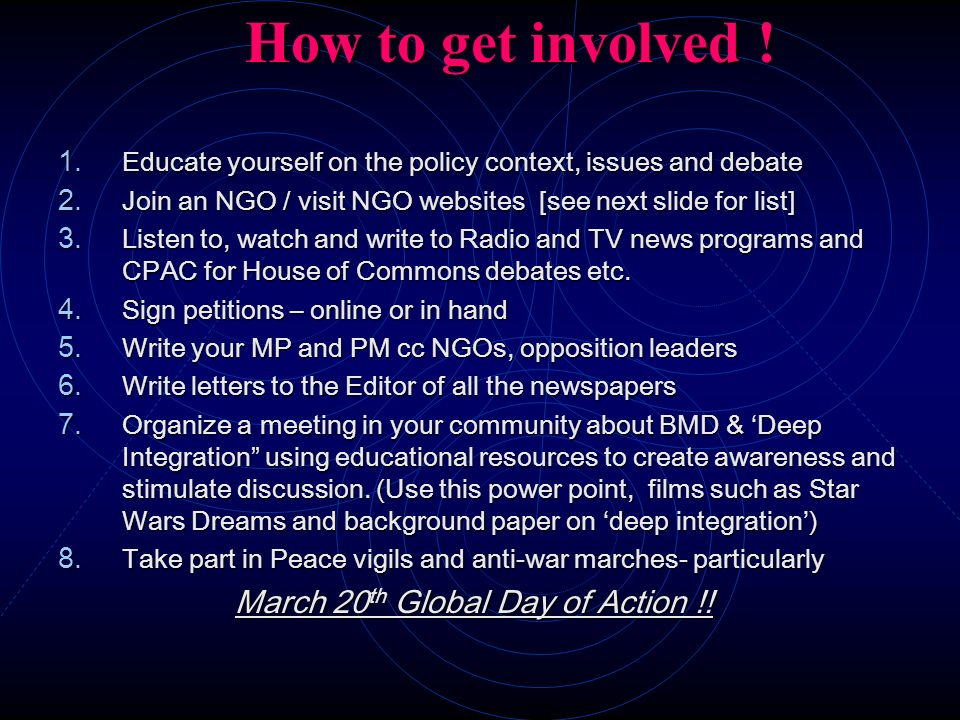 How to get involved ! Educate yourself on the policy context, issues and debate. Join an NGO / visit NGO websites [see next slide for list]