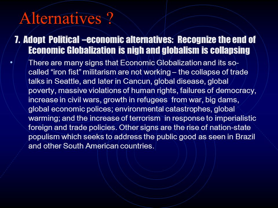 Alternatives 7. Adopt Political –economic alternatives: Recognize the end of Economic Globalization is nigh and globalism is collapsing.