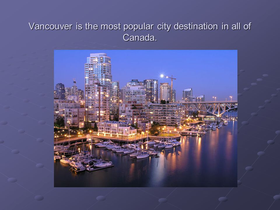 Vancouver is the most popular city destination in all of Canada.