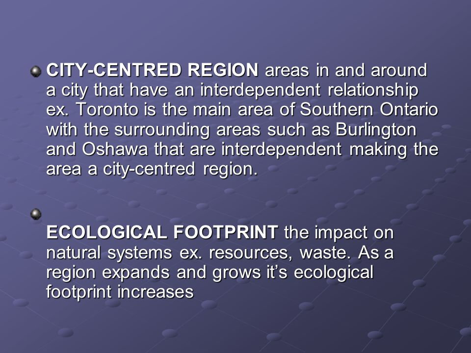 CITY-CENTRED REGION areas in and around a city that have an interdependent relationship ex. Toronto is the main area of Southern Ontario with the surrounding areas such as Burlington and Oshawa that are interdependent making the area a city-centred region.