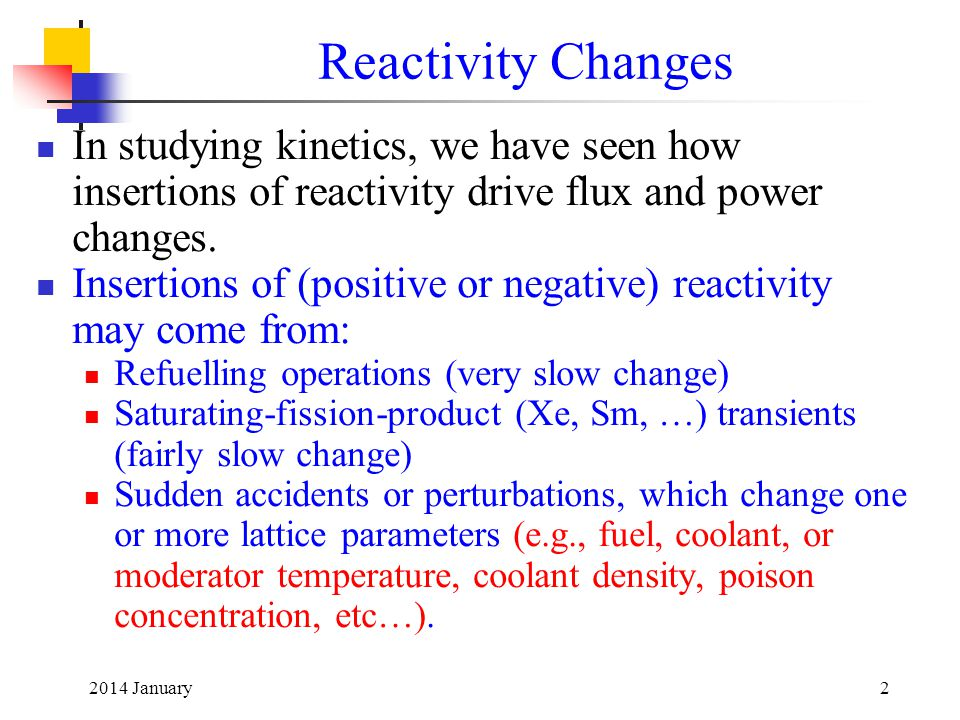 Reactivity Changes In studying kinetics, we have seen how insertions of reactivity drive flux and power changes.
