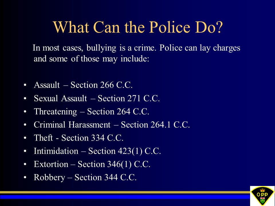 What Can the Police Do In most cases, bullying is a crime. Police can lay charges and some of those may include: