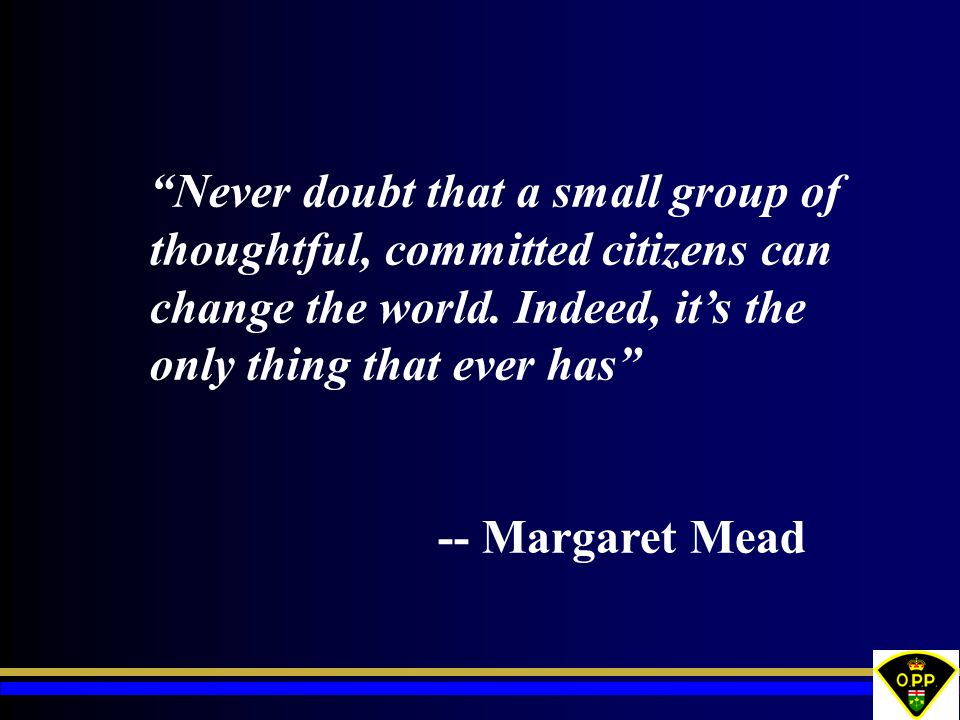 Never doubt that a small group of thoughtful, committed citizens can change the world. Indeed, it's the only thing that ever has